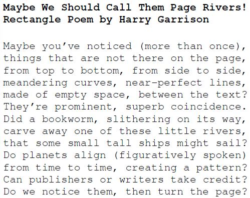 Maybe We Should Call Them Page Rivers! Rectangle Poem by Harry Garrison Maybe you've noticed (more than once), things that are not there on the page, from top to bottom, from side to side, meandering curves, near-perfect lines, made of empty space, between the text? They're prominent, superb coincidence. Did a bookworm, slithering on its way, carve away one of these little rivers, that some small tall ships might sail? Do planets align (figuratively spoken) from time to time, creating a pattern? Can publishers or writers take credit? Do we notice them, then turn the page?