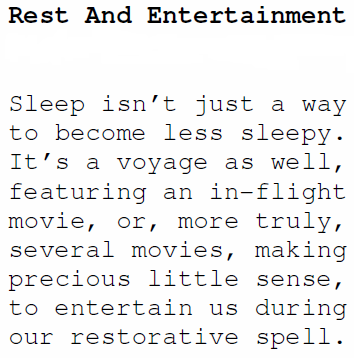 Sleep isn't just a way to become less sleepy. It's a voyage as well, featuring an in-flight movie, or, more truly, several movies, making precious little sense, to entertain us during our restorative spell.