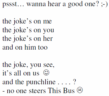 pssst… wanna hear a good one? ;-) the joke's on me the joke's on you the joke's on her and on him too the joke, you see, it's all on us and the punchline . . . . ? - no one steers This Bus