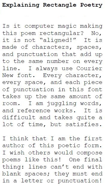 "Explaining Rectangle Poetry Rectangle Poem by Harry Garrison Is it computer magic making this poem rectangular? No, it is not ""aligned!"" It is made of characters, spaces, and punctuation that add up to the same number on every line. I always use Courier New font. Every character, every space, and each piece of punctuation in this font takes up the same amount of room. I am juggling words, and reference works. It is difficult and takes quite a lot of time, but satisfies. I think that I am the first author of this poetic form. I wish others would compose poems like this! One final thing: lines can't end with blank spaces; they must end in a letter or punctuation!"